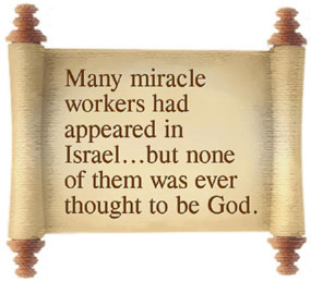 Many miracle workers had appeared in Israel...but none of them was ever thought to be God.