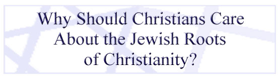 Why Should Christians Care about the Jewish Roots of Christianity?